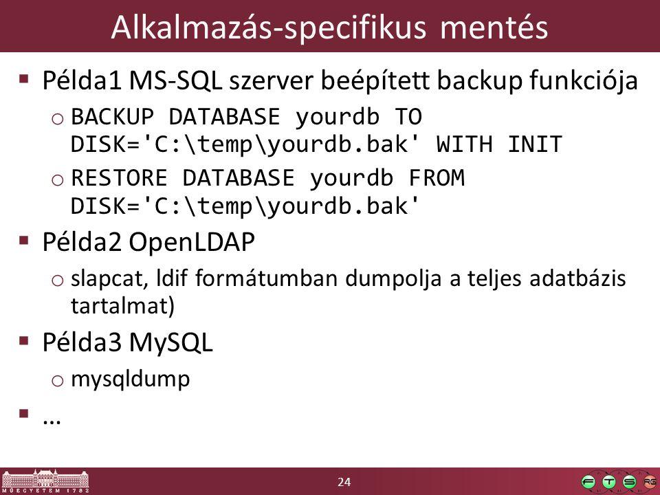 24 Alkalmazás-specifikus mentés  Példa1 MS-SQL szerver beépített backup funkciója o BACKUP DATABASE yourdb TO DISK= C:\temp\yourdb.bak WITH INIT o RESTORE DATABASE yourdb FROM DISK= C:\temp\yourdb.bak  Példa2 OpenLDAP o slapcat, ldif formátumban dumpolja a teljes adatbázis tartalmat)  Példa3 MySQL o mysqldump  …