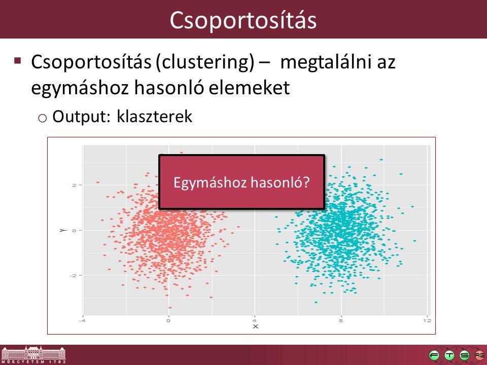 Csoportosítás  Csoportosítás (clustering) – megtalálni az egymáshoz hasonló elemeket o Output: klaszterek Egymáshoz hasonló?