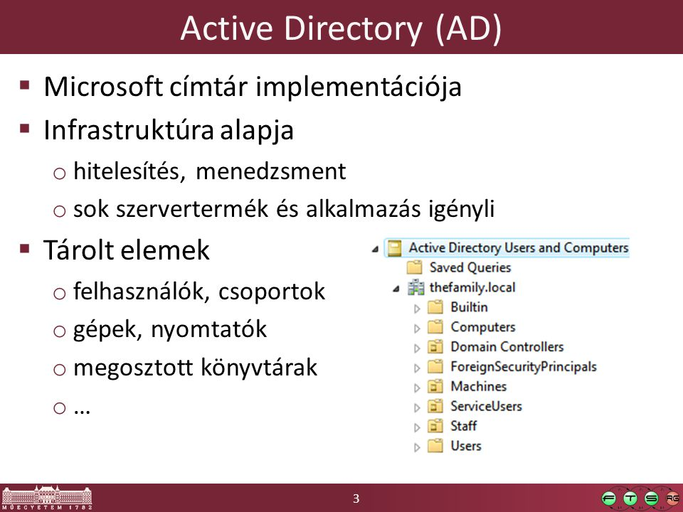 3 Active Directory (AD)  Microsoft címtár implementációja  Infrastruktúra alapja o hitelesítés, menedzsment o sok szervertermék és alkalmazás igényl
