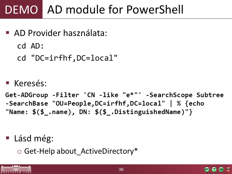 DEMO 30  AD Provider használata: cd AD: cd DC=irfhf,DC=local  Keresés: Get-ADGroup -Filter CN -like e* -SearchScope Subtree -SearchBase OU=People,DC=irfhf,DC=local | % {echo Name: $($_.name), DN: $($_.DistinguishedName) }  Lásd még: o Get-Help about_ActiveDirectory* AD module for PowerShell