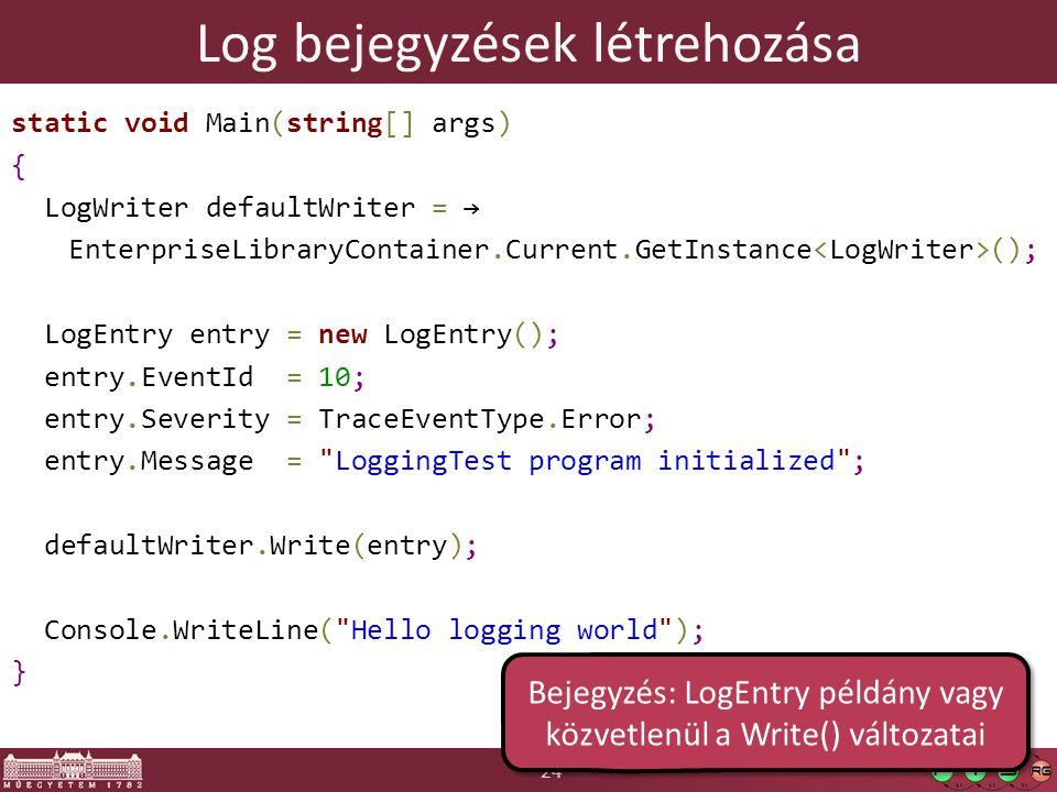 24 Log bejegyzések létrehozása static void Main(string[] args) { LogWriter defaultWriter = → EnterpriseLibraryContainer.Current.GetInstance (); LogEntry entry = new LogEntry(); entry.EventId = 10; entry.Severity = TraceEventType.Error; entry.Message = LoggingTest program initialized ; defaultWriter.Write(entry); Console.WriteLine( Hello logging world ); } Bejegyzés: LogEntry példány vagy közvetlenül a Write() változatai