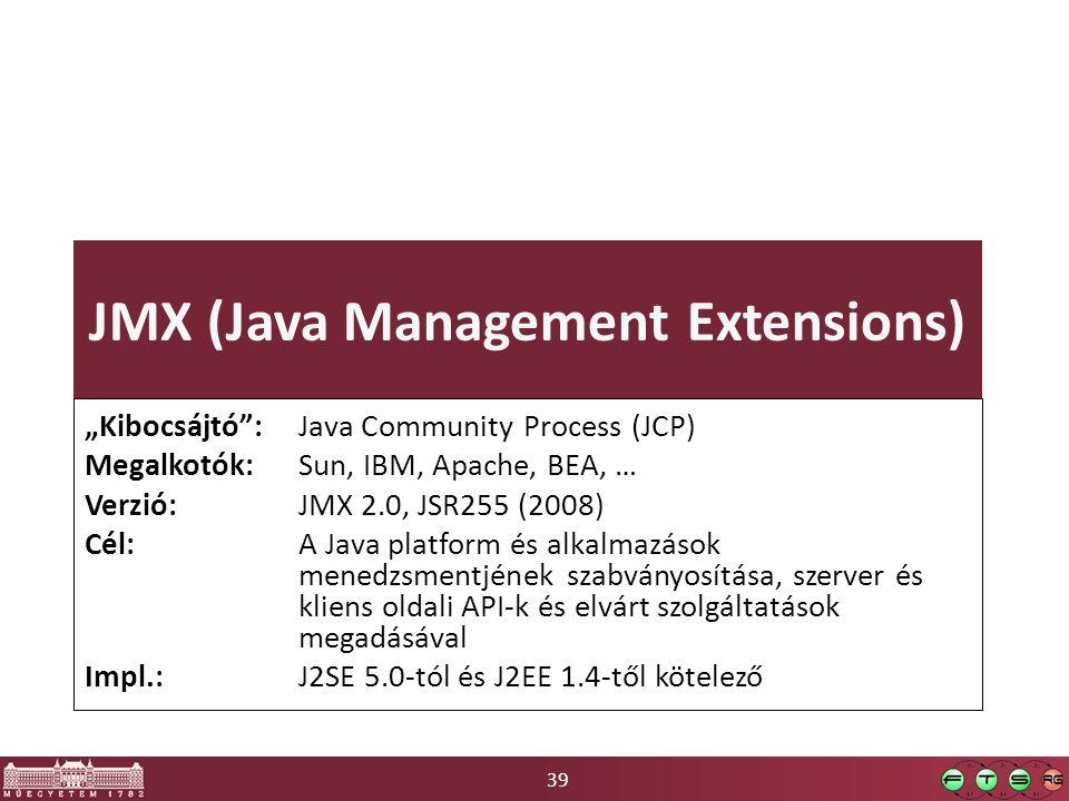 """39 JMX (Java Management Extensions) """"Kibocsájtó"""": Java Community Process (JCP) Megalkotók: Sun, IBM, Apache, BEA, … Verzió: JMX 2.0, JSR255 (2008) Cél"""