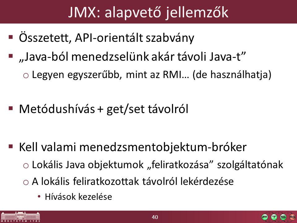 """40 JMX: alapvető jellemzők  Összetett, API-orientált szabvány  """"Java-ból menedzselünk akár távoli Java-t o Legyen egyszerűbb, mint az RMI… (de használhatja)  Metódushívás + get/set távolról  Kell valami menedzsmentobjektum-bróker o Lokális Java objektumok """"feliratkozása szolgáltatónak o A lokális feliratkozottak távolról lekérdezése Hívások kezelése"""