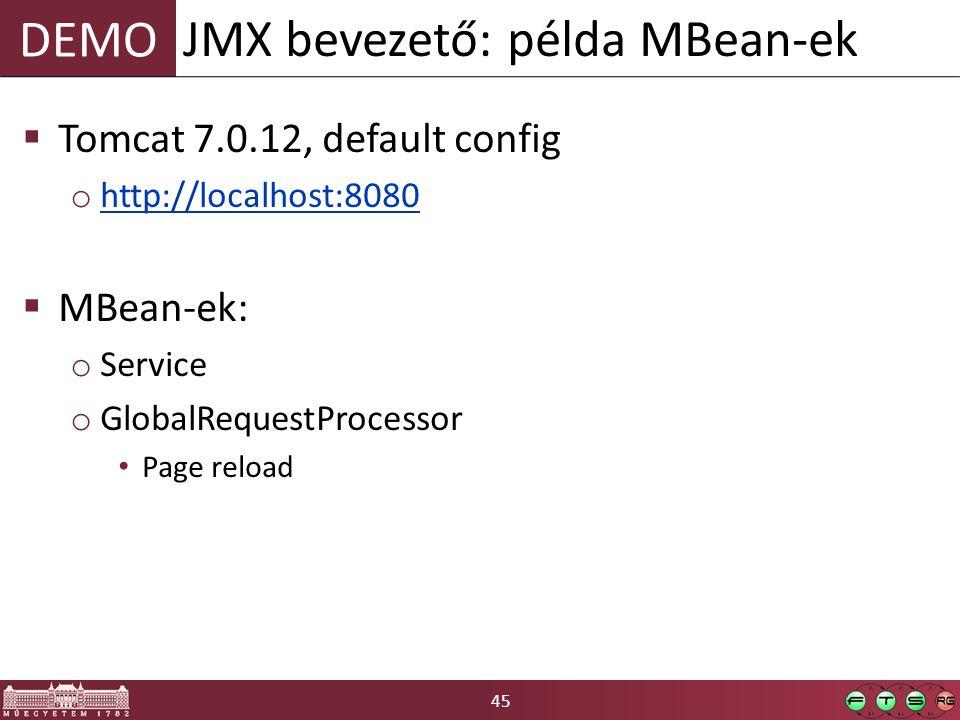 45 DEMO  Tomcat 7.0.12, default config o http://localhost:8080 http://localhost:8080  MBean-ek: o Service o GlobalRequestProcessor Page reload JMX bevezető: példa MBean-ek