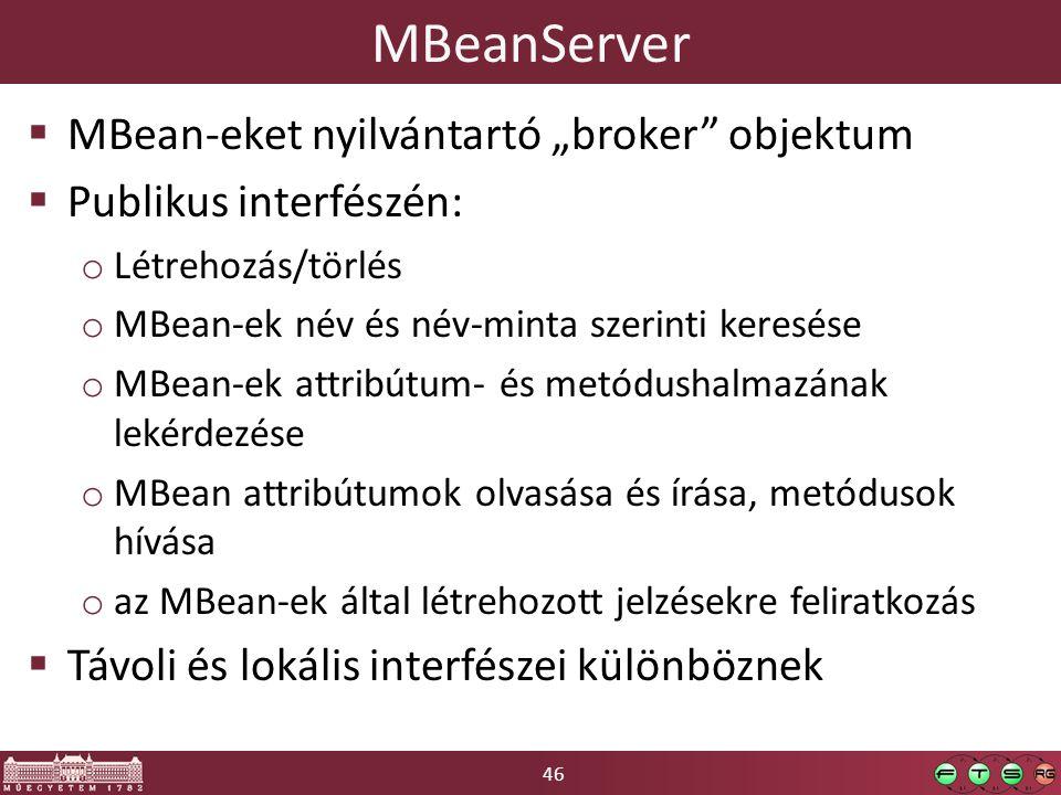 """46 MBeanServer  MBean-eket nyilvántartó """"broker objektum  Publikus interfészén: o Létrehozás/törlés o MBean-ek név és név-minta szerinti keresése o MBean-ek attribútum- és metódushalmazának lekérdezése o MBean attribútumok olvasása és írása, metódusok hívása o az MBean-ek által létrehozott jelzésekre feliratkozás  Távoli és lokális interfészei különböznek"""
