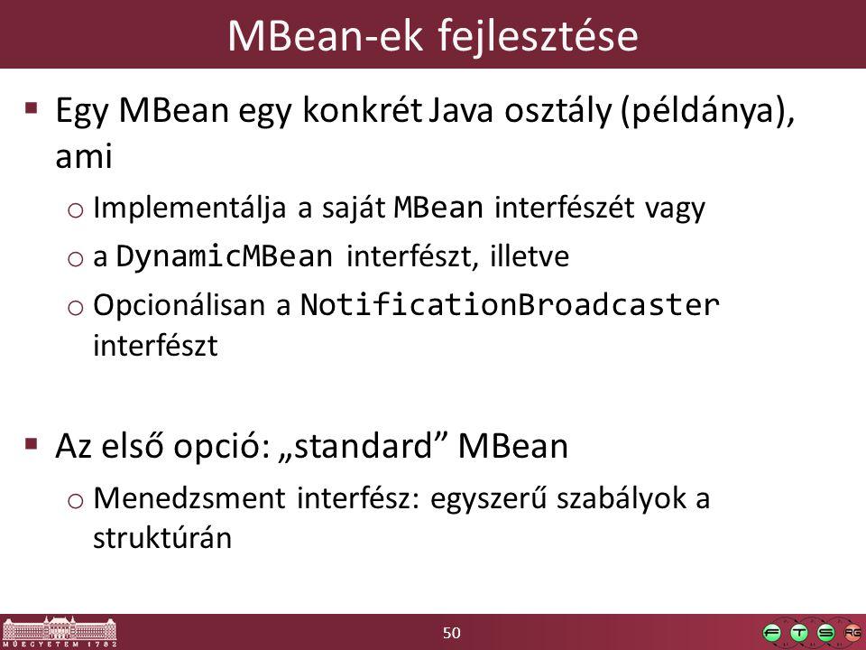 """50 MBean-ek fejlesztése  Egy MBean egy konkrét Java osztály (példánya), ami o Implementálja a saját MBean interfészét vagy o a DynamicMBean interfészt, illetve o Opcionálisan a NotificationBroadcaster interfészt  Az első opció: """"standard MBean o Menedzsment interfész: egyszerű szabályok a struktúrán"""