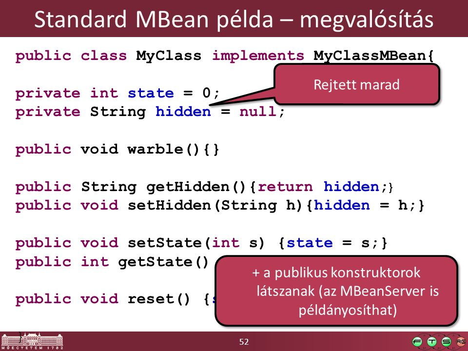 52 Standard MBean példa – megvalósítás public class MyClass implements MyClassMBean{ private int state = 0; private String hidden = null; public void