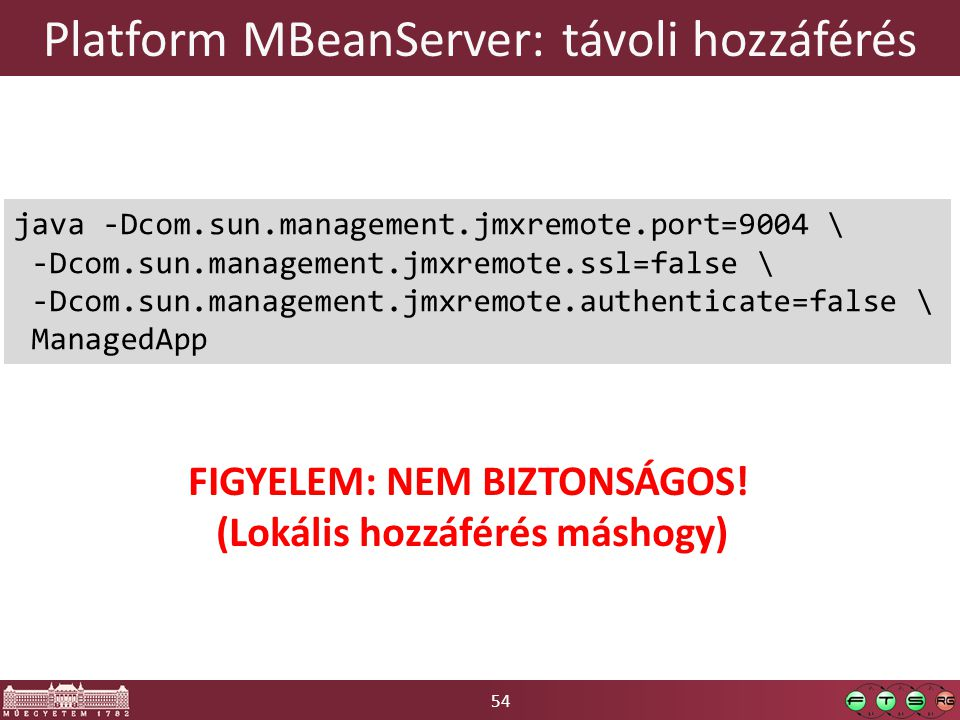 54 Platform MBeanServer: távoli hozzáférés java -Dcom.sun.management.jmxremote.port=9004 \ -Dcom.sun.management.jmxremote.ssl=false \ -Dcom.sun.manage