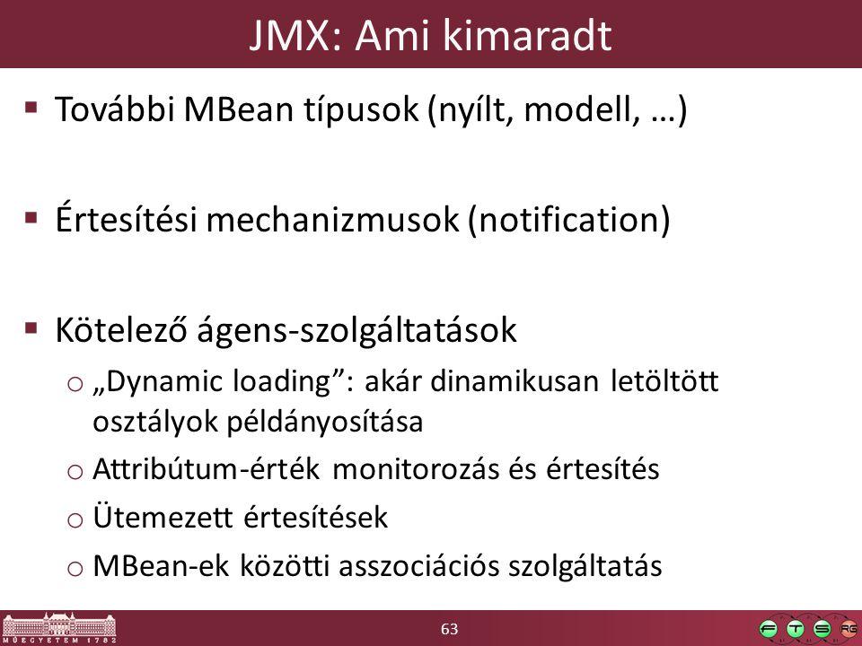 """63 JMX: Ami kimaradt  További MBean típusok (nyílt, modell, …)  Értesítési mechanizmusok (notification)  Kötelező ágens-szolgáltatások o """"Dynamic loading : akár dinamikusan letöltött osztályok példányosítása o Attribútum-érték monitorozás és értesítés o Ütemezett értesítések o MBean-ek közötti asszociációs szolgáltatás"""