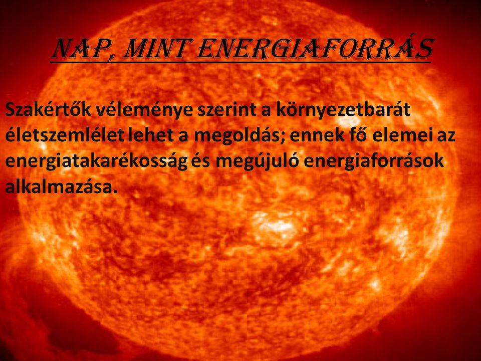 Nap, mint energiaforrás Szakértők véleménye szerint a környezetbarát életszemlélet lehet a megoldás; ennek fő elemei az energiatakarékosság és megújul