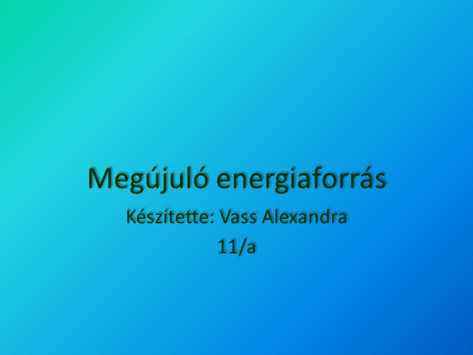 Megújuló energiaforrás Készítette: Vass Alexandra 11/a Készítette: Vass Alexandra 11/a