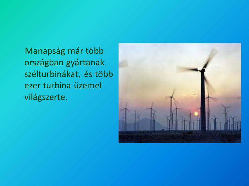 Manapság már több országban gyártanak szélturbinákat, és több ezer turbina üzemel világszerte.
