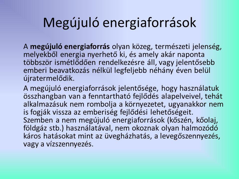 Megújuló energiaforrások A megújuló energiaforrás olyan közeg, természeti jelenség, melyekből energia nyerhető ki, és amely akár naponta többször ismé