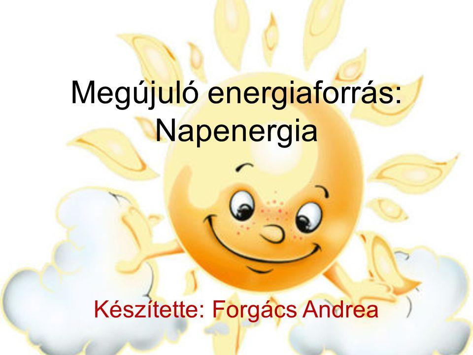 Megújuló energiaforrás: Napenergia Készítette: Forgács Andrea