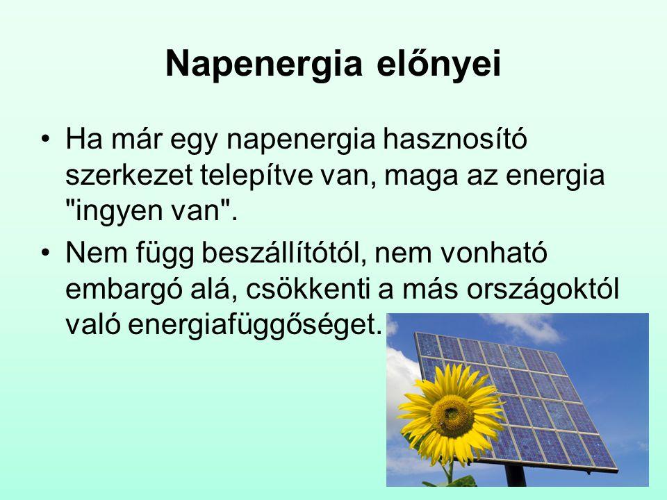 Napenergia hátrányai A napenergia időbeli eloszlása és intenzitása csak korlátozott mértékben tervezhető előre Megoszlása szezonális (legnagyobb mennyiségben nyáron áll rendelkezésre) A napenergia hasznosítása jelentős beruházásigénnyel jár, ami komoly megtérülési számításokat követel, úgy pénzügyi, mint környezetterhelési szempontból.