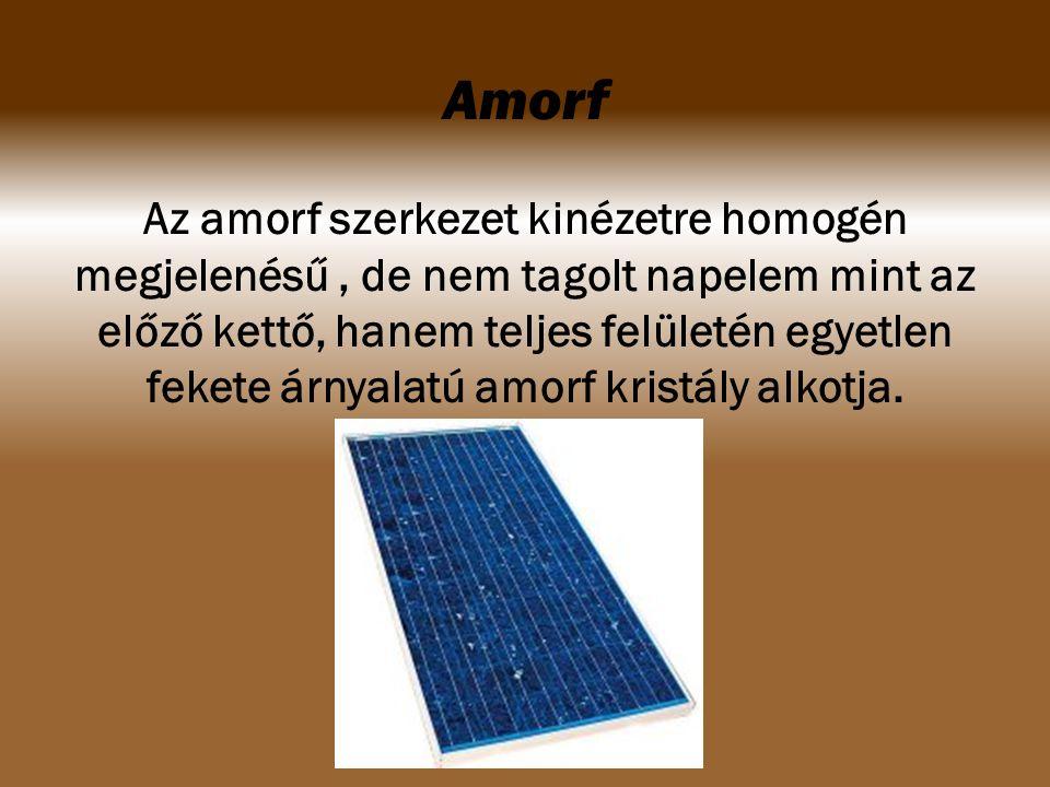 Amorf Az amorf szerkezet kinézetre homogén megjelenésű, de nem tagolt napelem mint az előző kettő, hanem teljes felületén egyetlen fekete árnyalatú am