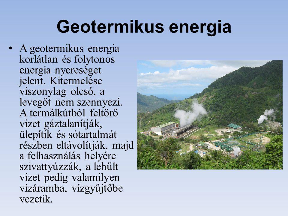 Geotermikus energia A geotermikus energia korlátlan és folytonos energia nyereséget jelent. Kitermelése viszonylag olcsó, a levegőt nem szennyezi. A t