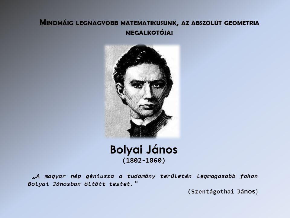 """""""A magyar nép géniusza a tudomány területén legmagasabb fokon Bolyai Jánosban öltött testet. (Szentágothai Já nos) Bolyai János (1802-1860) M INDMÁIG LEGNAGYOBB MATEMATIKUSUNK, AZ ABSZOLÚT GEOMETRIA MEGALKOTÓJA :"""