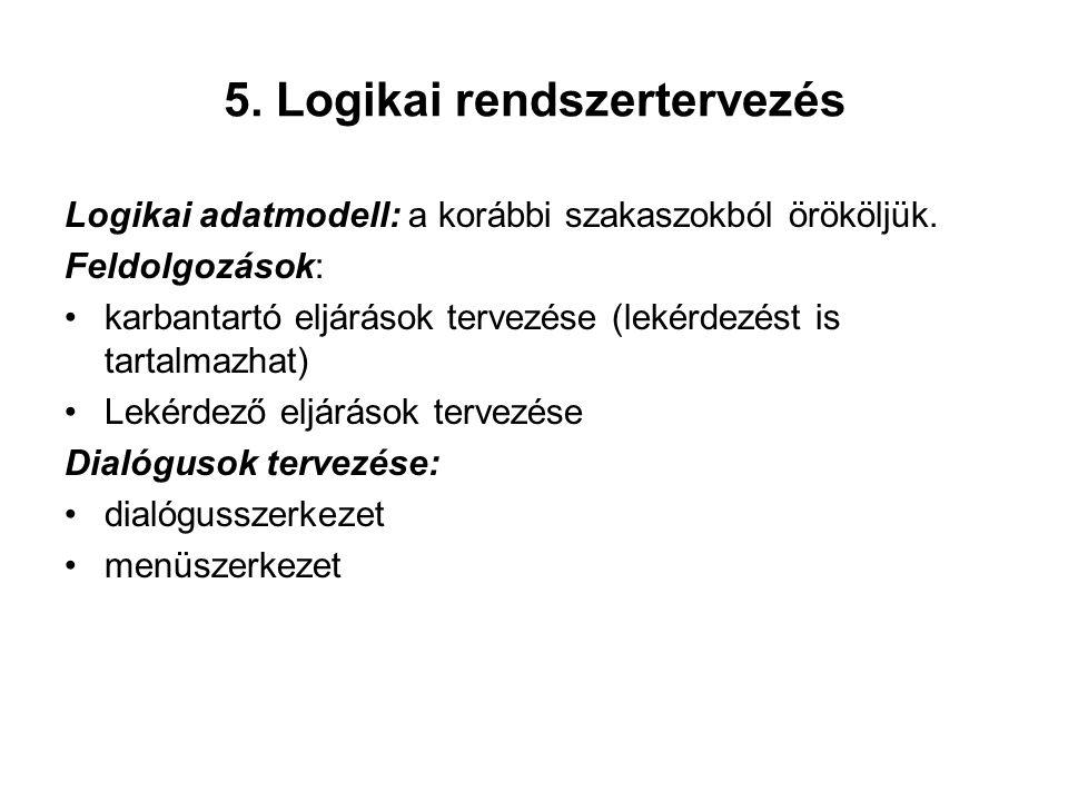 5. Logikai rendszertervezés Logikai adatmodell: a korábbi szakaszokból örököljük. Feldolgozások: karbantartó eljárások tervezése (lekérdezést is tarta