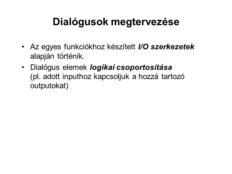 Dialógusok megtervezése Az egyes funkciókhoz készített I/O szerkezetek alapján történik. Dialógus elemek logikai csoportosítása (pl. adott inputhoz ka