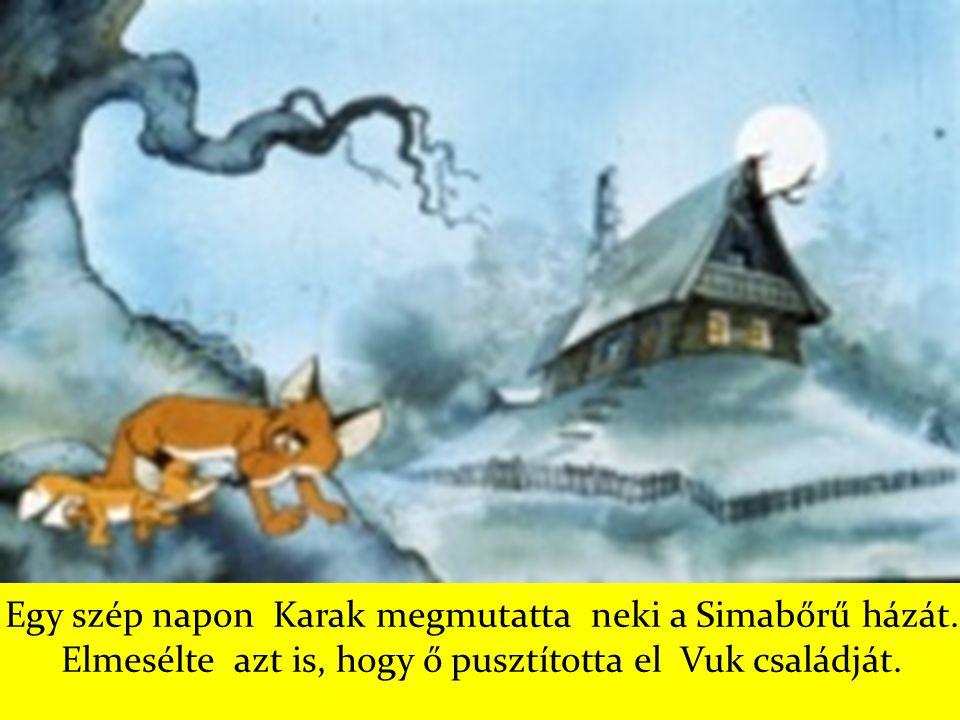 Egy szép napon Karak megmutatta neki a Simabőrű házát. Elmesélte azt is, hogy ő pusztította el Vuk családját.