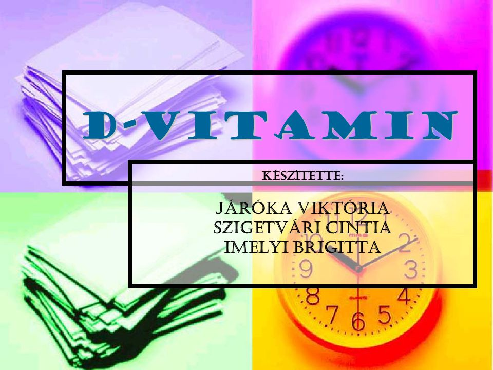 D-vitamin KészÍtette: Járóka Viktória Szigetvári Cintia Imelyi Brigitta