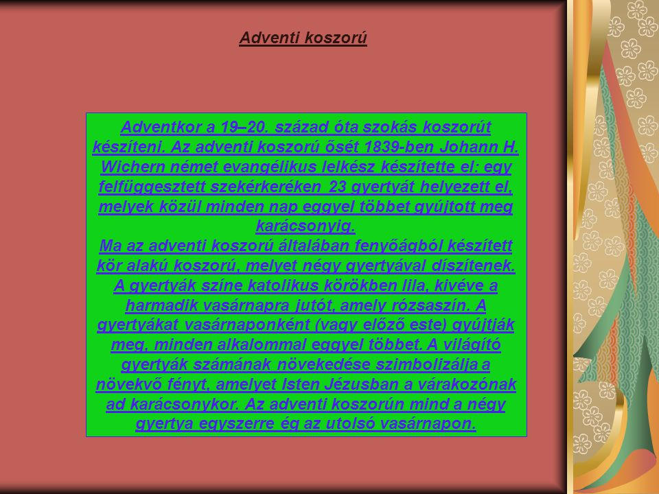 Adventkor a 19–20. század óta szokás koszorút készíteni. Az adventi koszorú ősét 1839-ben Johann H. Wichern német evangélikus lelkész készítette el: e