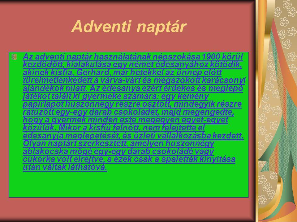 Adventi naptár Az adventi naptár használatának népszokása 1900 körül kezdődött, kialakulása egy német édesanyához kötődik, akinek kisfia, Gerhard, már
