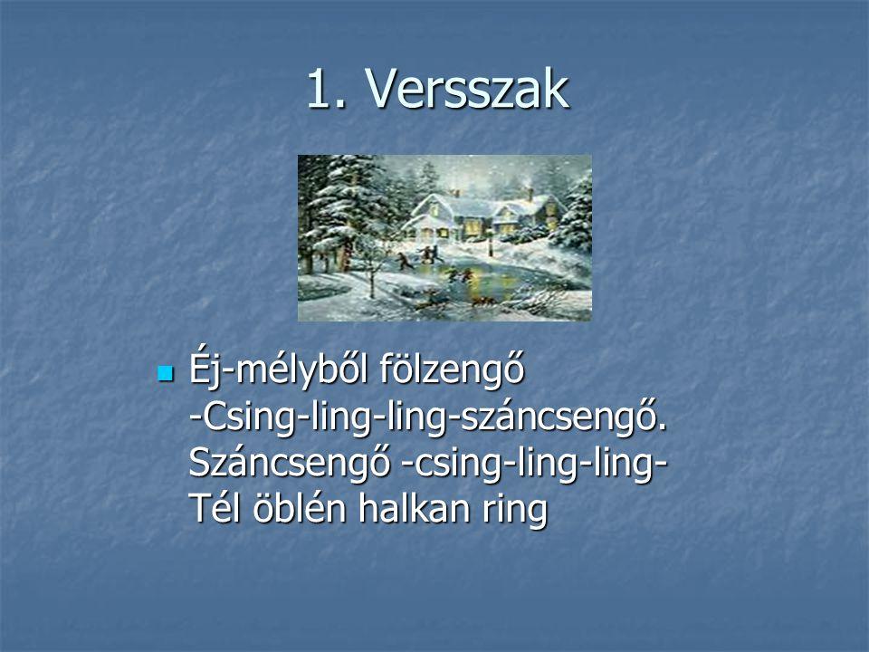 1. Versszak Éj-mélyből fölzengő -Csing-ling-ling-száncsengő. Száncsengő -csing-ling-ling- Tél öblén halkan ring Éj-mélyből fölzengő -Csing-ling-ling-s