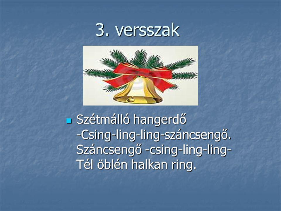 3. versszak Szétmálló hangerdő -Csing-ling-ling-száncsengő. Száncsengő -csing-ling-ling- Tél öblén halkan ring. Szétmálló hangerdő -Csing-ling-ling-sz