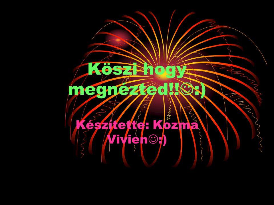 Köszi hogy megnézted!! :) Készítette: Kozma Vivien :)