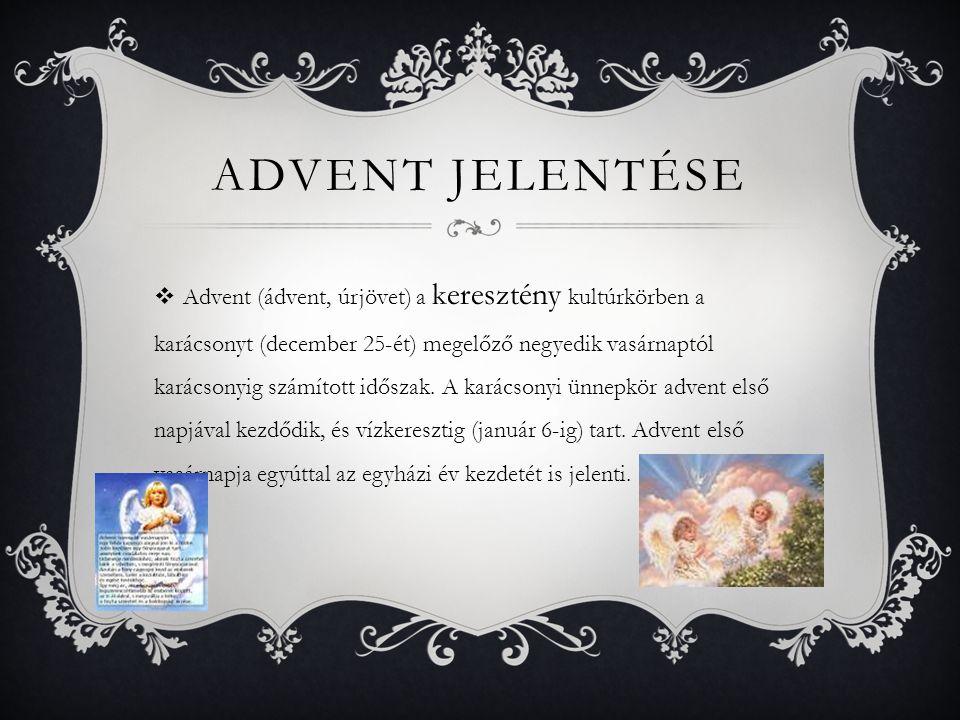 ADVENT JELENTÉSE  Advent (ádvent, úrjövet) a keresztény kultúrkörben a karácsonyt (december 25-ét) megelőző negyedik vasárnaptól karácsonyig számítot