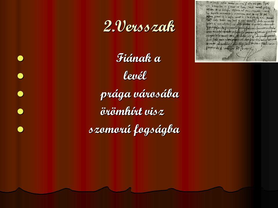 2.Versszak Fiának a Fiának a levél levél prága városába prága városába örömhírt visz örömhírt visz szomorú fogságba szomorú fogságba