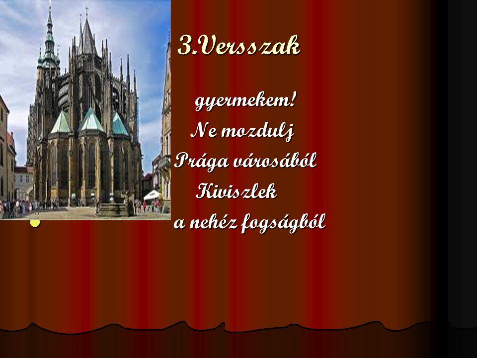 3.Versszak gyermekem! gyermekem! Ne mozdulj Ne mozdulj Prága városából Prága városából Kiviszlek Kiviszlek a nehéz fogságból a nehéz fogságból