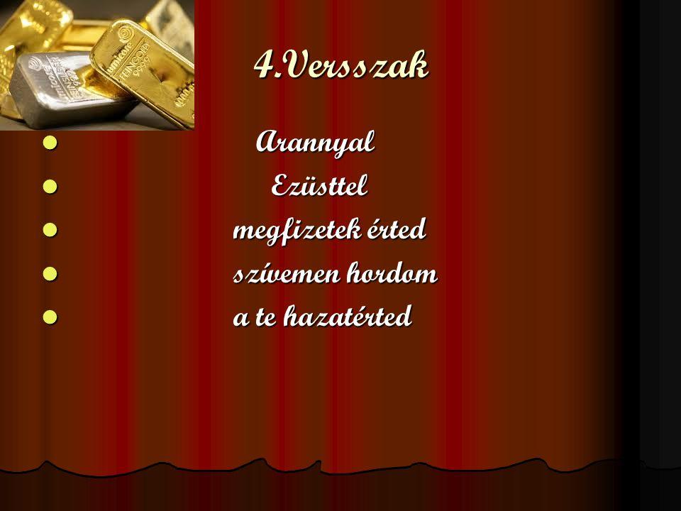 4.Versszak A Arannyal E Ezüsttel m megfizetek érted s szívemen hordom a a te hazatérted