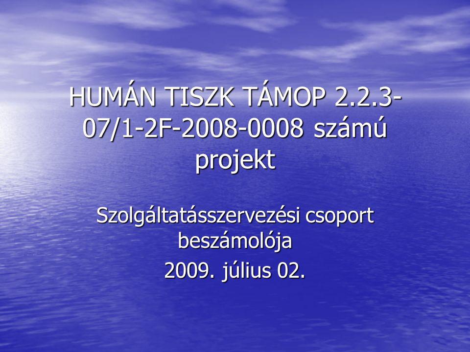 HUMÁN TISZK TÁMOP 2.2.3- 07/1-2F-2008-0008 számú projekt Szolgáltatásszervezési csoport beszámolója 2009. július 02.