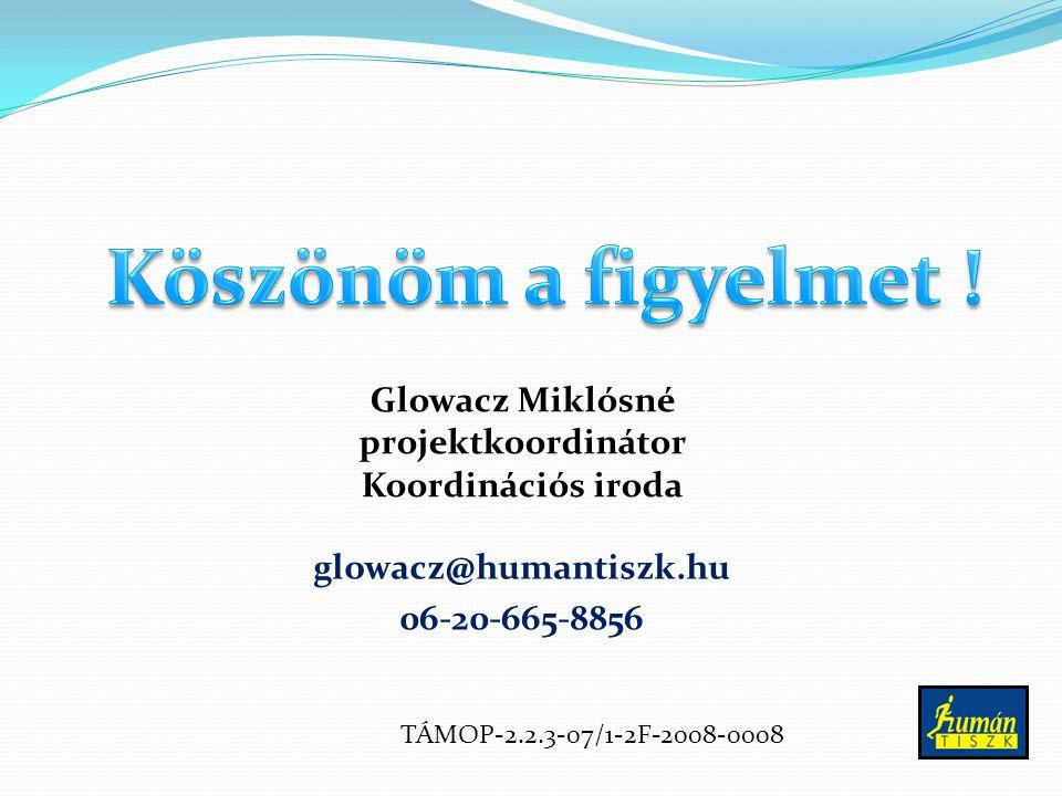 glowacz@humantiszk.hu 06-20-665-8856 Glowacz Miklósné projektkoordinátor Koordinációs iroda TÁMOP-2.2.3-07/1-2F-2008-0008