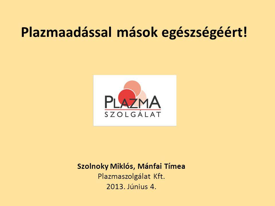 Plazmaadással mások egészségéért! Szolnoky Miklós, Mánfai Tímea Plazmaszolgálat Kft. 2013. Június 4.