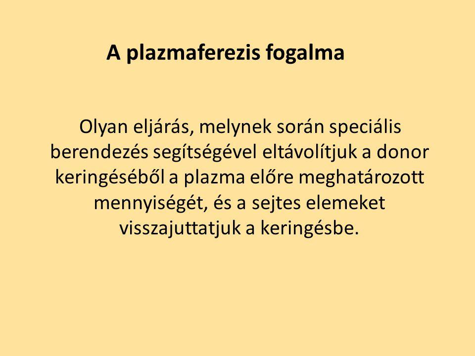 A plazmaferezis fogalma Olyan eljárás, melynek során speciális berendezés segítségével eltávolítjuk a donor keringéséből a plazma előre meghatározott