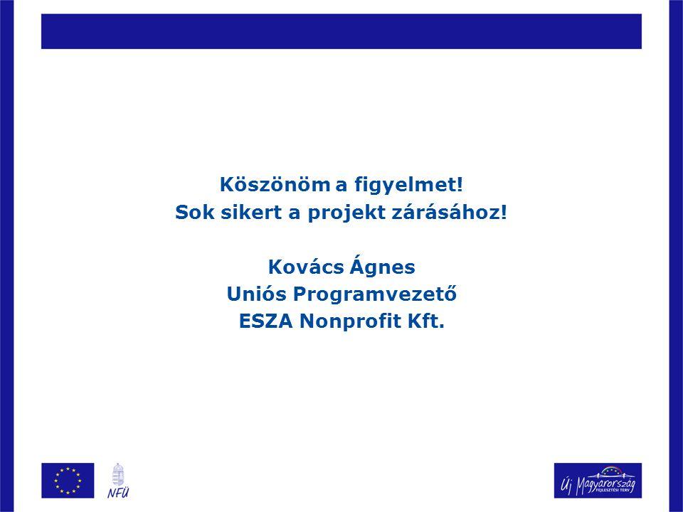 Köszönöm a figyelmet! Sok sikert a projekt zárásához! Kovács Ágnes Uniós Programvezető ESZA Nonprofit Kft.