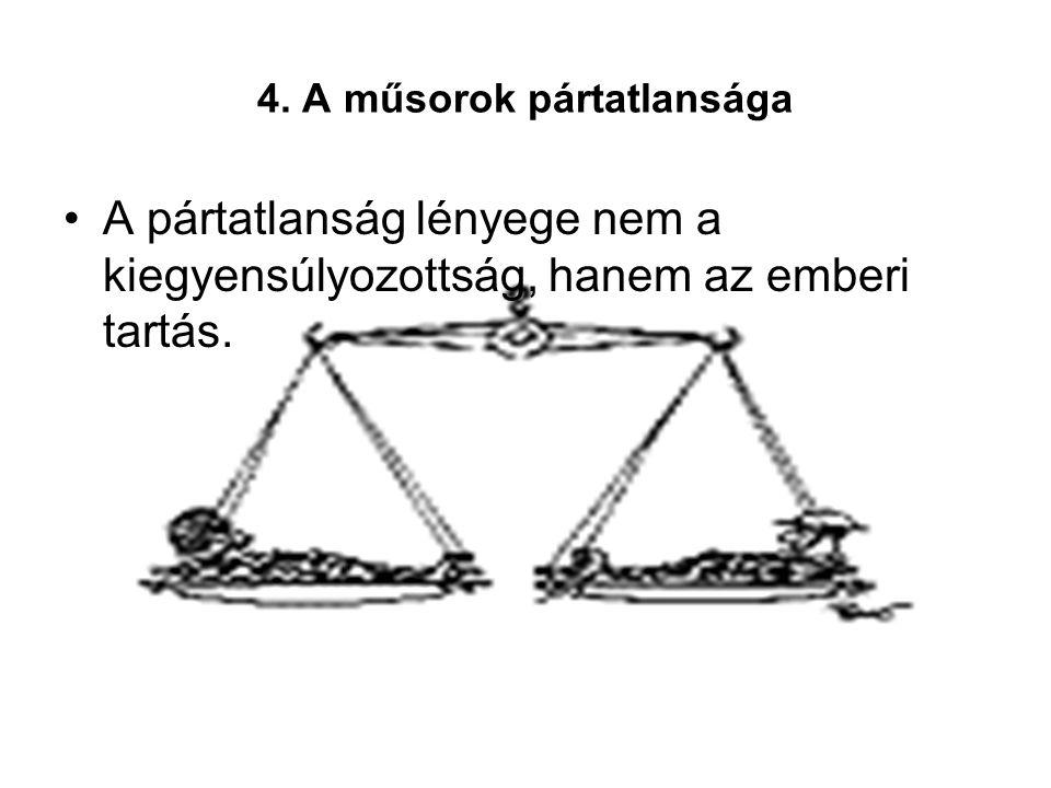 4. A műsorok pártatlansága A pártatlanság lényege nem a kiegyensúlyozottság, hanem az emberi tartás.