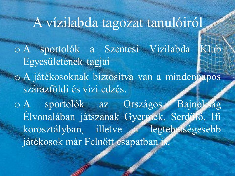 A vízilabda tagozat tanulóiról o A sportolók a Szentesi Vízilabda Klub Egyesületének tagjai o A játékosoknak biztosítva van a mindennapos szárazföldi és vízi edzés.