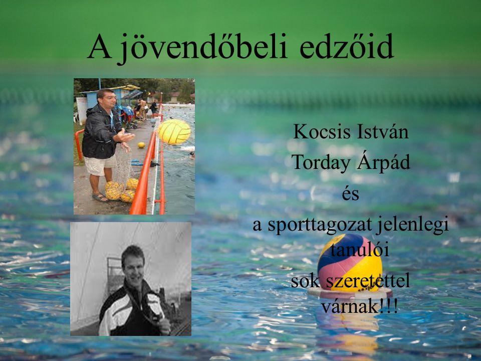A jövendőbeli edzőid Kocsis István Torday Árpád és a sporttagozat jelenlegi tanulói sok szeretettel várnak!!!