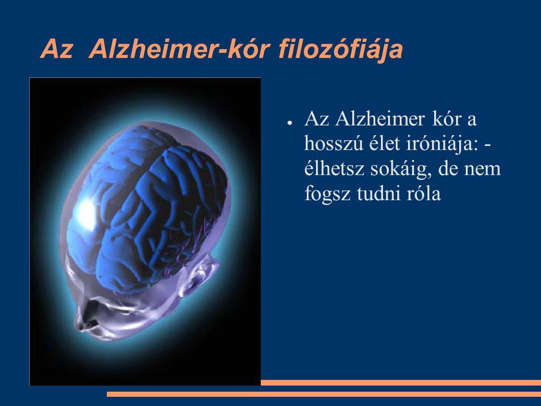 Az Alzheimer-kór filozófiája ●A●Az Alzheimer kór a hosszú élet iróniája: - élhetsz sokáig, de nem fogsz tudni róla