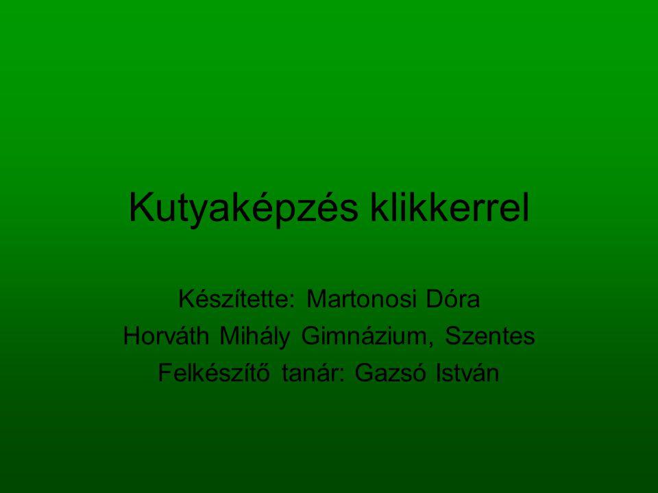 Kutyaképzés klikkerrel Készítette: Martonosi Dóra Horváth Mihály Gimnázium, Szentes Felkészítő tanár: Gazsó István