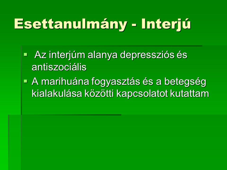 Esettanulmány - Interjú  Az interjúm alanya depressziós és antiszociális  A marihuána fogyasztás és a betegség kialakulása közötti kapcsolatot kutat