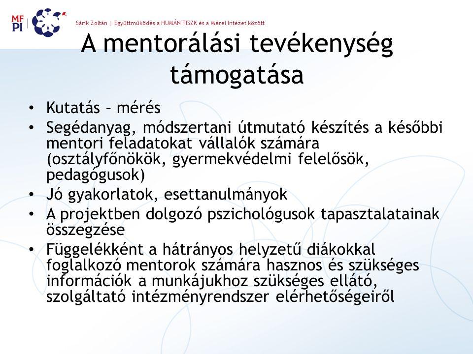 Sárik Zoltán | Együttműködés a HUMÁN TISZK és a Mérei Intézet között A mentorálási tevékenység támogatása Kutatás – mérés Segédanyag, módszertani útmutató készítés a későbbi mentori feladatokat vállalók számára (osztályfőnökök, gyermekvédelmi felelősök, pedagógusok) Jó gyakorlatok, esettanulmányok A projektben dolgozó pszichológusok tapasztalatainak összegzése Függelékként a hátrányos helyzetű diákokkal foglalkozó mentorok számára hasznos és szükséges információk a munkájukhoz szükséges ellátó, szolgáltató intézményrendszer elérhetőségeiről