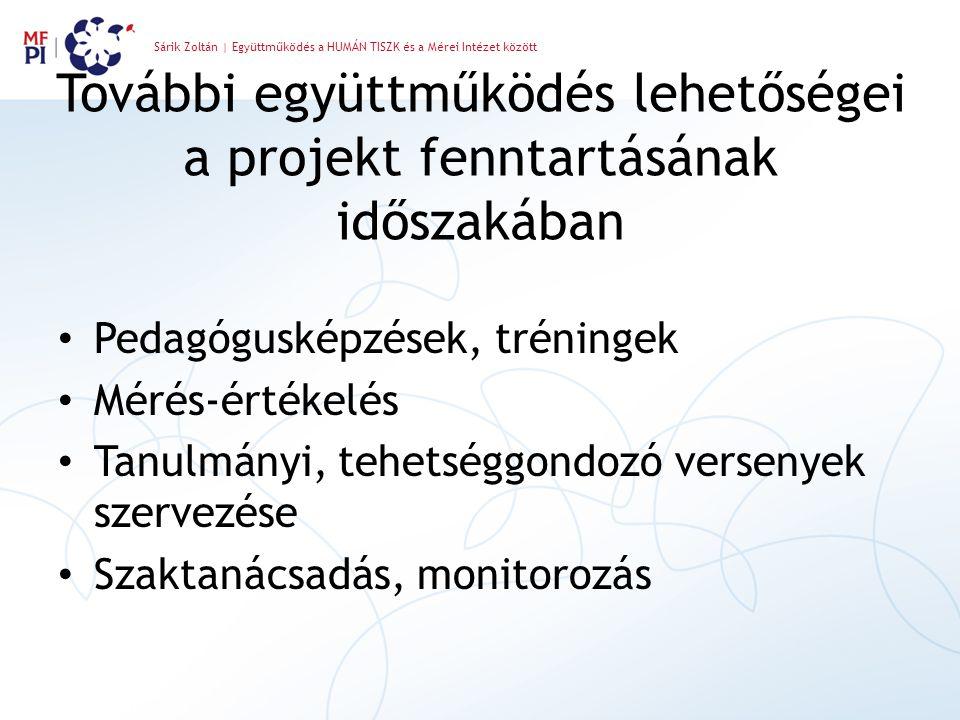 Sárik Zoltán | Együttműködés a HUMÁN TISZK és a Mérei Intézet között További együttműködés lehetőségei a projekt fenntartásának időszakában Pedagógusképzések, tréningek Mérés-értékelés Tanulmányi, tehetséggondozó versenyek szervezése Szaktanácsadás, monitorozás