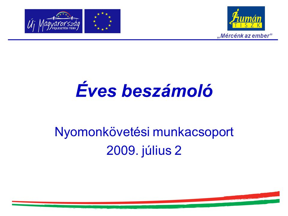 """Éves beszámoló Nyomonkövetési munkacsoport 2009. július 2 """"Mércénk az ember"""""""