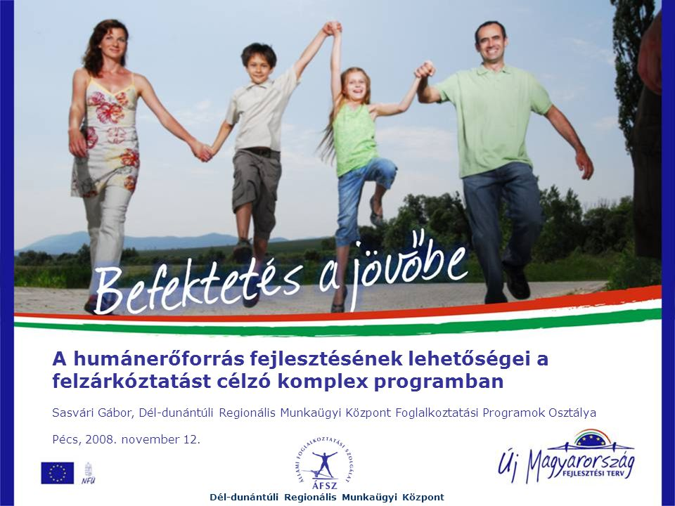 A humánerőforrás fejlesztésének lehetőségei a felzárkóztatást célzó komplex programban Sasvári Gábor, Dél-dunántúli Regionális Munkaügyi Központ Foglalkoztatási Programok Osztálya Pécs, 2008.